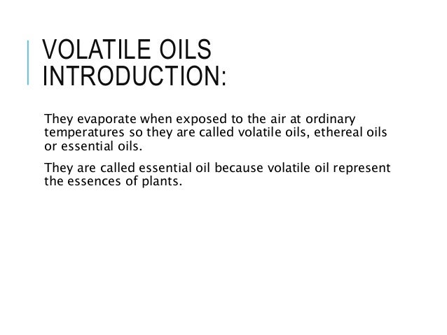 VOLATILE OILS INTRODUCTION: They evaporate when exposed to the air at ordinary temperatures so they are called volatile oi...