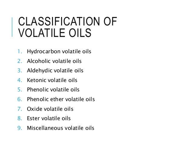 CLASSIFICATION OF VOLATILE OILS 1. Hydrocarbon volatile oils 2. Alcoholic volatile oils 3. Aldehydic volatile oils 4. Keto...