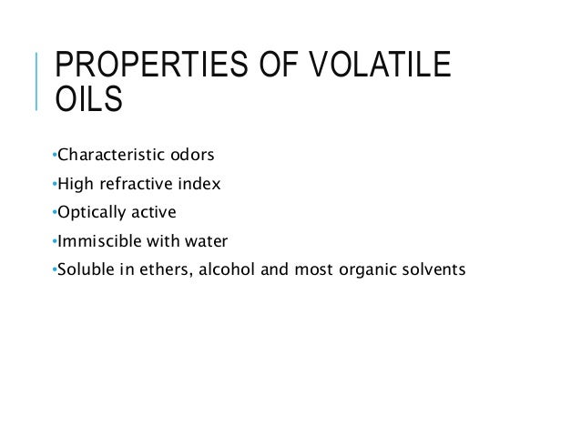PROPERTIES OF VOLATILE OILS •Characteristic odors •High refractive index •Optically active •Immiscible with water •Soluble...