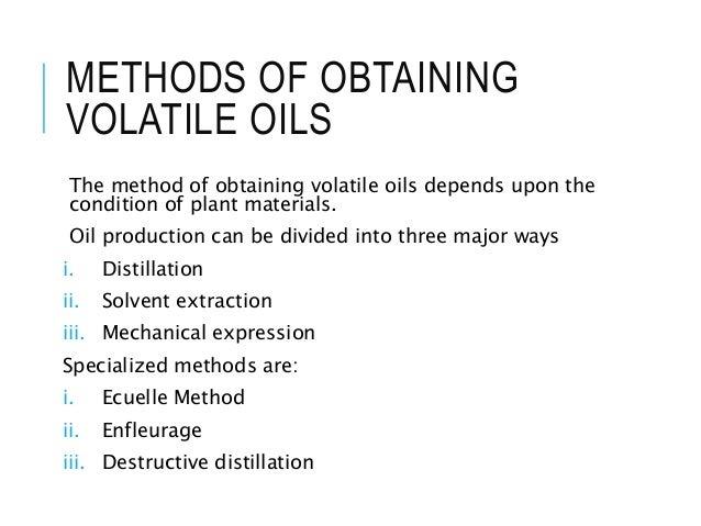 METHODS OF OBTAINING VOLATILE OILS The method of obtaining volatile oils depends upon the condition of plant materials. Oi...