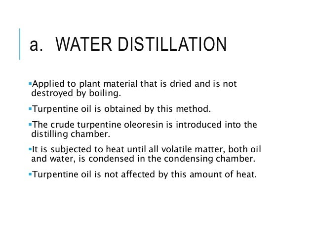 a. WATER DISTILLATION Applied to plant material that is dried and is not destroyed by boiling. Turpentine oil is obtaine...