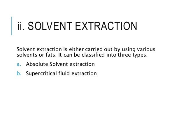 ii. SOLVENT EXTRACTION Solvent extraction is either carried out by using various solvents or fats. It can be classified in...