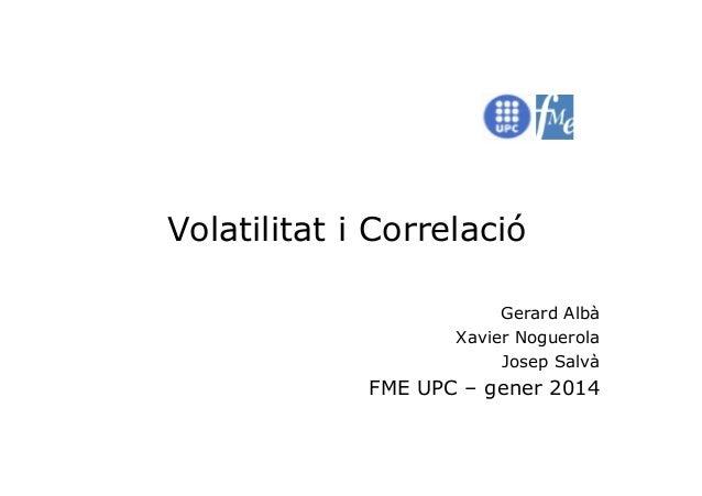 Volatilitat i Correlació Gerard Albà Xavier Noguerola Josep Salvà  FME UPC – gener 2014