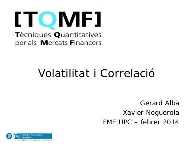 Volatilitat i Correlació Gerard Albà Xavier Noguerola FME UPC – febrer 2014