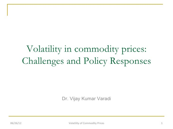Volatility in commodity prices:           Challenges and Policy Responses                    Dr. Vijay Kumar Varadi06/26/1...