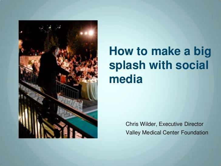 How to make a bigsplash with socialmedia  Chris Wilder, Executive Director  Valley Medical Center Foundation