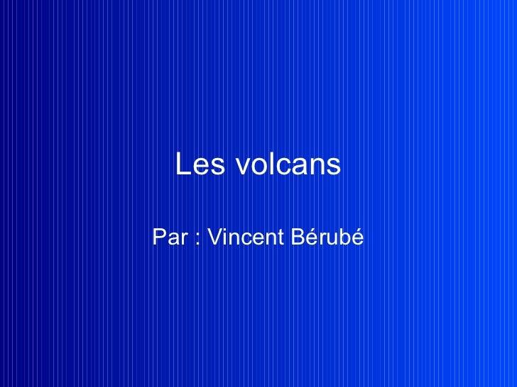 Les volcans Par : Vincent Bérubé