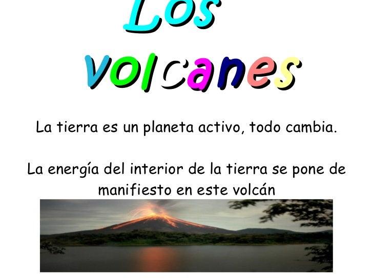 Los   v ol c a n e s La tierra es un planeta activo, todo cambia. La energía del interior de la tierra se pone de manifies...