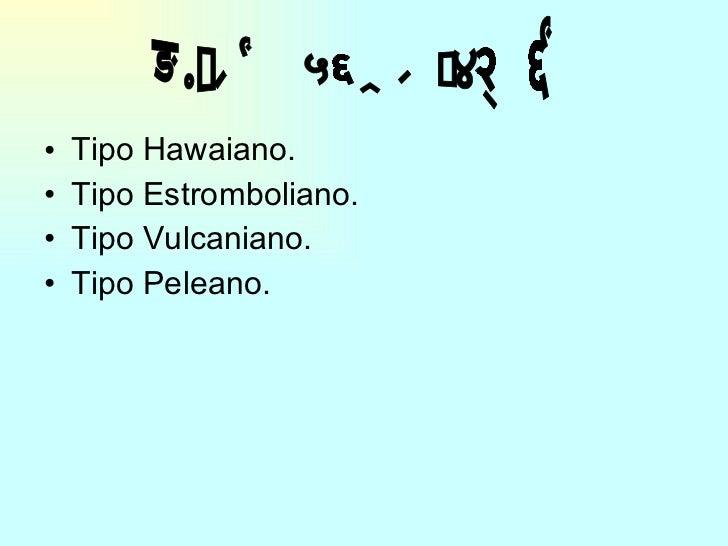 <ul><li>Tipo Hawaiano. </li></ul><ul><li>Tipo Estromboliano. </li></ul><ul><li>Tipo Vulcaniano. </li></ul><ul><li>Tipo Pel...