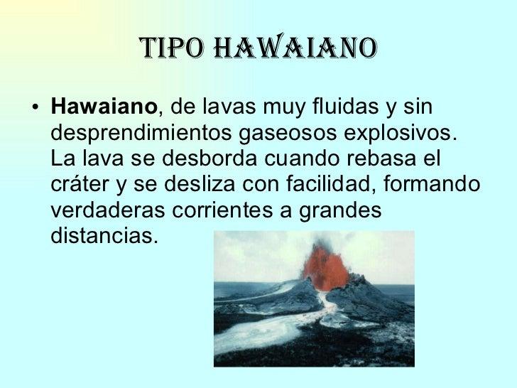 Tipo Hawaiano <ul><li>Hawaiano , de lavas muy fluidas y sin desprendimientos gaseosos explosivos. La lava se desborda cuan...