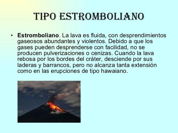 Tipo Estromboliano <ul><li>Estromboliano . La lava es fluida, con desprendimientos gaseosos abundantes y violentos. Debido...
