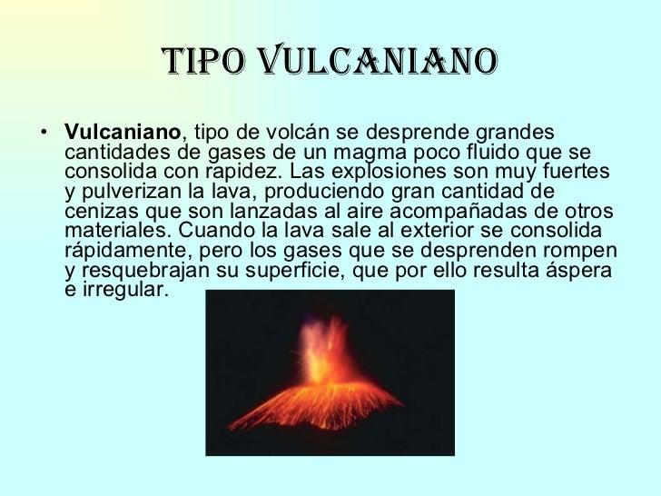 Tipo vulcaniano <ul><li>Vulcaniano , tipo de volcán se desprende grandes cantidades de gases de un magma poco fluido que s...