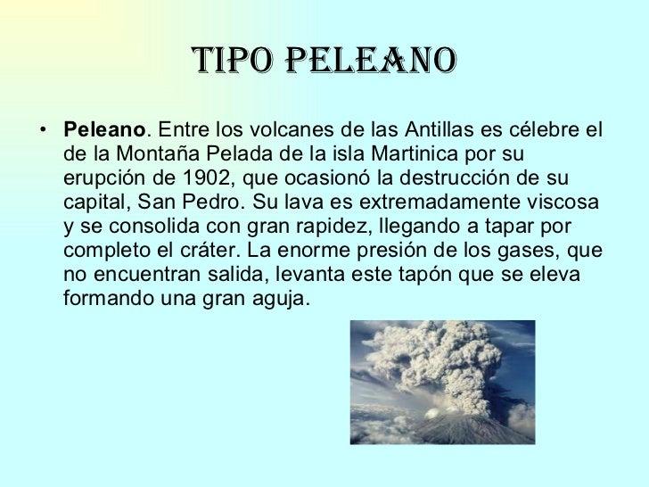 Tipo peleano <ul><li>Peleano . Entre los volcanes de las Antillas es célebre el de la Montaña Pelada de la isla Martinica ...