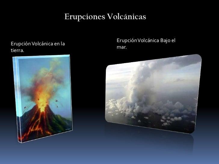 Erupciones Volcánicas<br />Erupción Volcánica Bajo el mar.<br />Erupción Volcánica en la tierra.<br />