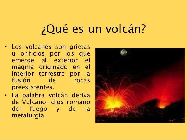 ¿Qué es un volcán?• Los volcanes son grietasu orificios por los queemerge al exterior elmagma originado en elinterior terr...