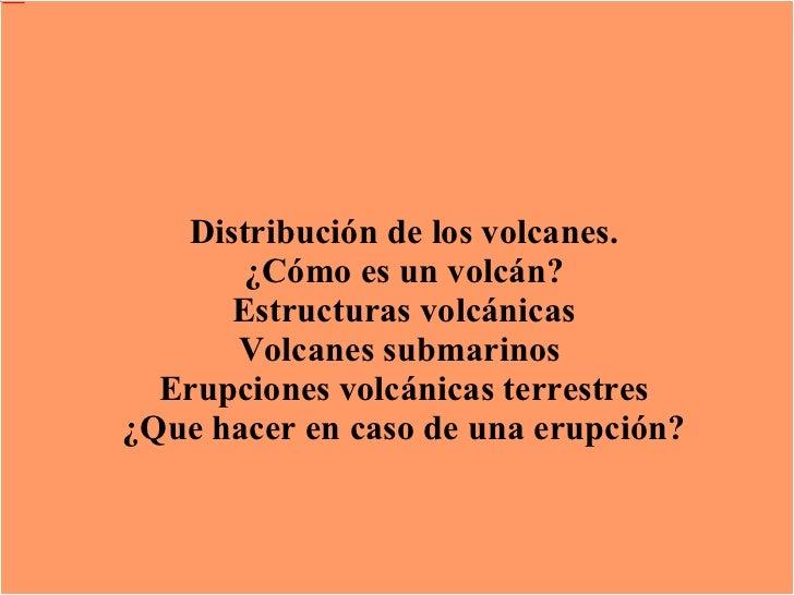 Los volcanes Distribución de los volcanes. ¿Cómo es un volcán? Estructuras volcánicas Volcanes submarinos  Erupciones volc...