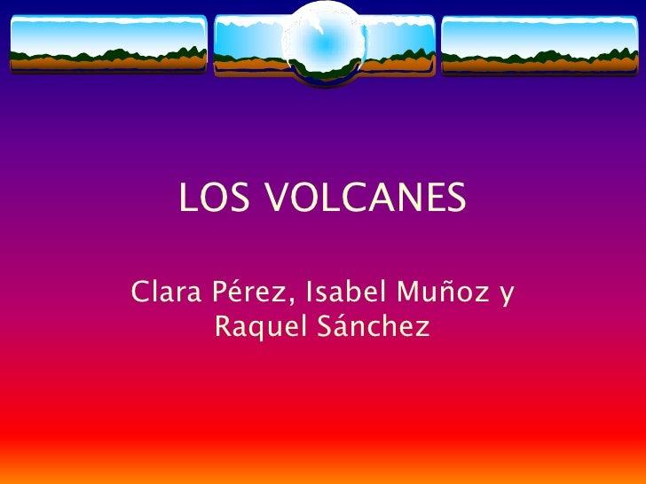 LOS VOLCANES  Clara Pérez, Isabel Muñoz y       Raquel Sánchez