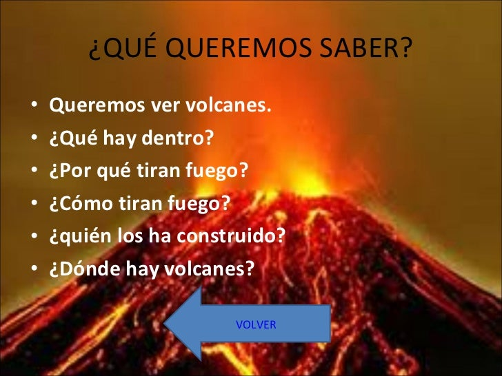 ¿QUÉ QUEREMOS SABER? <ul><li>Queremos ver volcanes. </li></ul><ul><li>¿Qué hay dentro? </li></ul><ul><li>¿Por qué tiran fu...