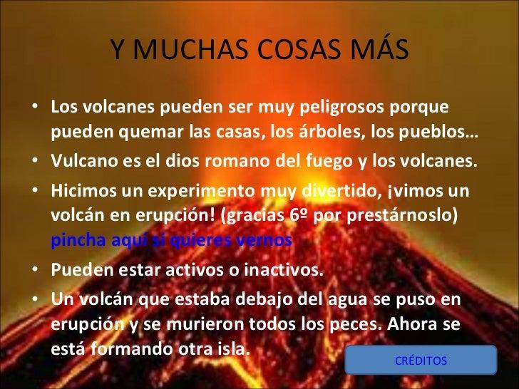 Y MUCHAS COSAS MÁS <ul><li>Los volcanes pueden ser muy peligrosos porque pueden quemar las casas, los árboles, los pueblos...