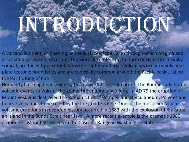 introductionA volcano is a vent, or opening, in the surface of the Earth through which magma andassociated gases and ash e...