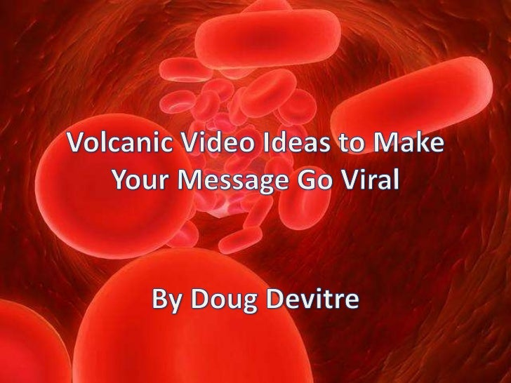 Volcanic Video Ideas to Make Your Message Go Viral<br />By Doug Devitre<br />