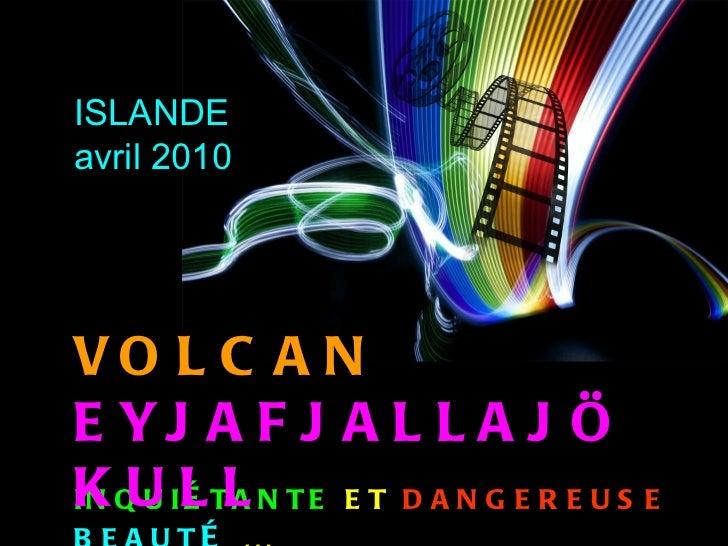 INQUI É TANTE   ET   DANGEREUSE   BEAUT É  … VOLCAN   EYJAFJALLAJÖKULL ISLANDE avril 2010