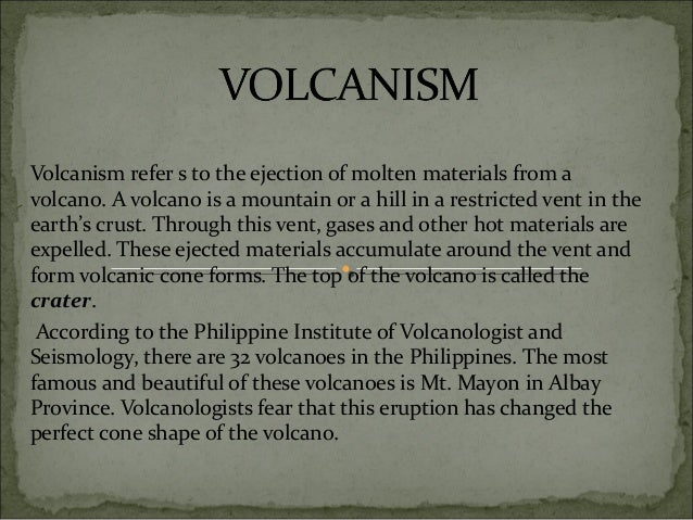 Volcanism refer s to the ejection of molten materials from a volcano. A volcano is a mountain or a hill in a restricted ve...