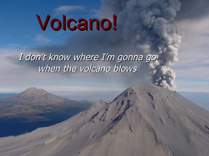 Volcano! I don't know where I'm gonna go when the volcano blows