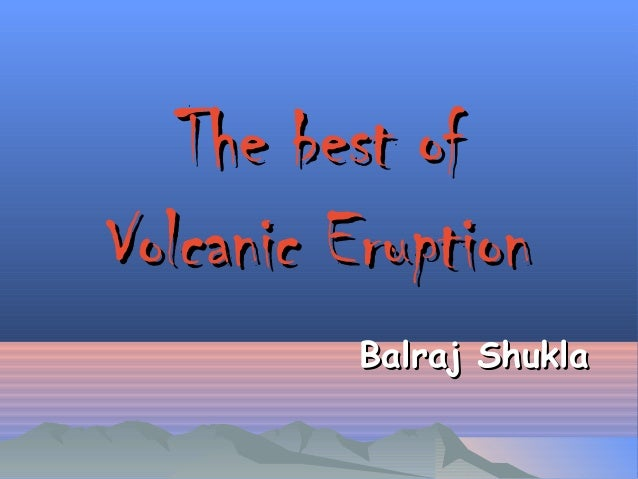 The best ofThe best of Volcanic EruptionVolcanic Eruption Balraj ShuklaBalraj Shukla