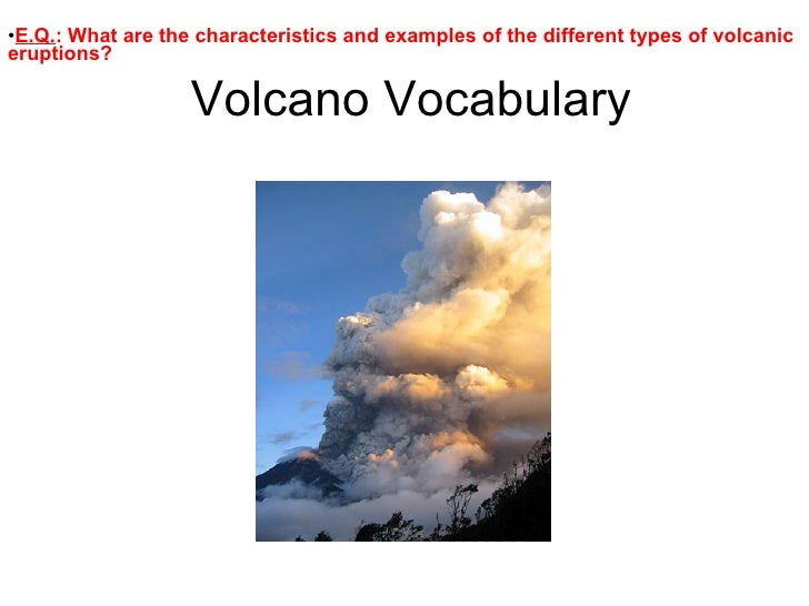 Volcano Vocabulary <ul><li>E.Q. : What are the characteristics and examples of the different types of volcanic eruptions? ...