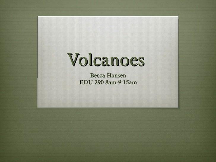 Volcanoes  Becca Hansen EDU 290 8am-9:15am
