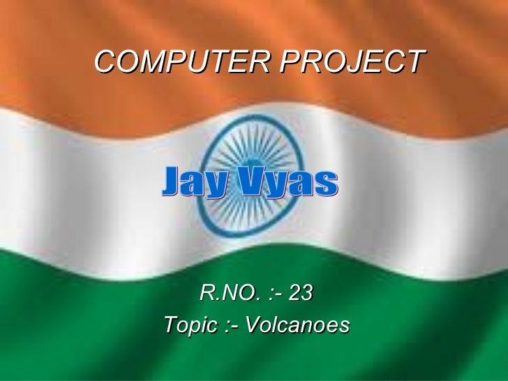 COMPUTER PROJECT R.NO. :- 23 Topic :- Volcanoes Jay Vyas