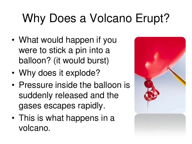 Why Does a Volcano Erupt?• What would happen if you  were to stick a pin into a  balloon? (it would burst)• Why does it ex...