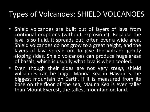 Types of Volcanoes: SHIELD VOLCANOES  • Shield volcanoes are built out of layers of lava from  continual eruptions (withou...