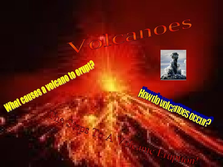 How do volcanoes occur? What causes a volcano to erupt? Volcanoes The Steps To A Volcanic Eruption!