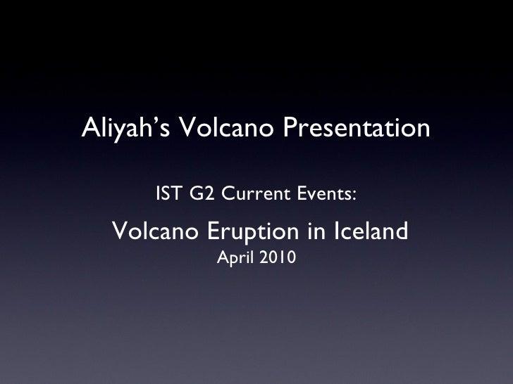 Aliyah's Volcano Presentation IST G2 Current Events: Volcano Eruption in Iceland April 2010