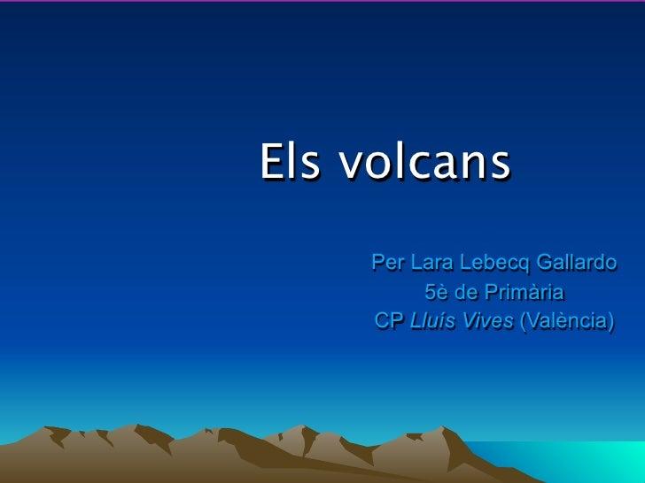 Els volcans     Per Lara Lebecq Gallardo          5è de Primària     CP Lluís Vives (València)