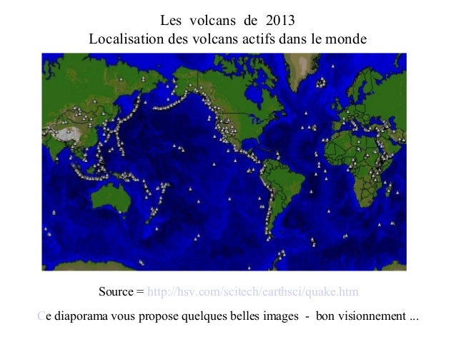 Les volcans de 2013 Localisation des volcans actifs dans le monde Source = http://hsv.com/scitech/earthsci/quake.htm Ce di...