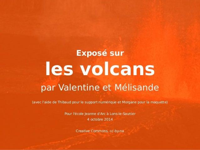 Exposé sur  les volcans  par Valentine et Mélisande  (avec l'aide de Thibaud pour le support numérique et Morgane pour la ...