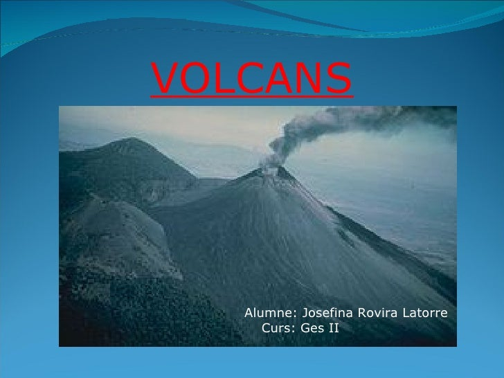 VOLCANS Alumne: Josefina Rovira Latorre Curs: Ges II