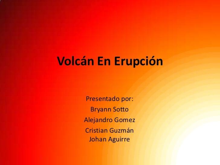 Volcán En Erupción    Presentado por:       Bryann Sotto    Alejandro Gomez    Cristian Guzmán      Johan Aguirre
