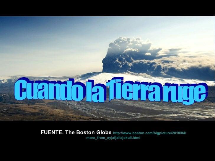 FUENTE. The Boston Globe  http:// www.boston.com / bigpicture /2010/04/ more_from_eyjafjallajokull.html Cuando la Tierra r...