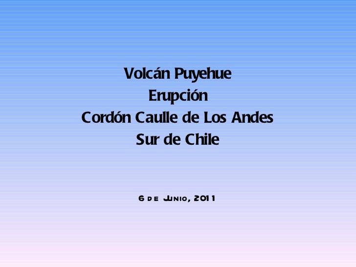 <ul><li>Volcán Puyehue </li></ul><ul><li>Erupción </li></ul><ul><li>Cordón Caulle de Los Andes </li></ul><ul><li>Sur de Ch...