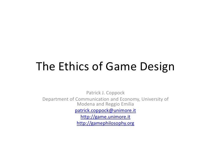 The Ethics of Game Design<br />Patrick J. Coppock<br />Department of Communication and Economy, University of Modena and R...