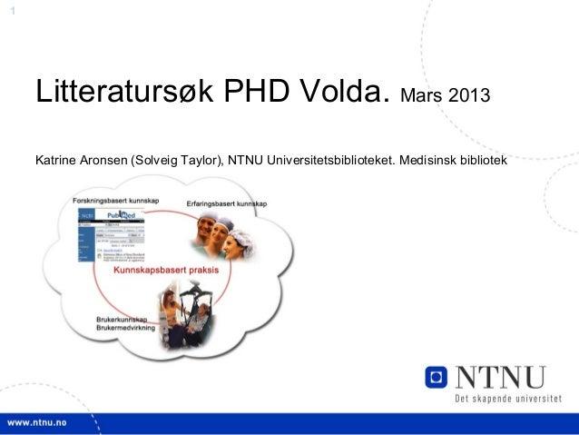 1    Litteratursøk PHD Volda. Mars 2013    Katrine Aronsen (Solveig Taylor), NTNU Universitetsbiblioteket. Medisinsk bibli...
