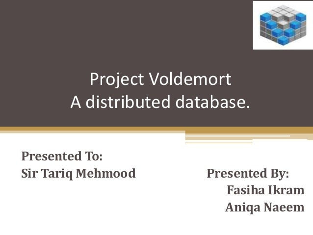 Project Voldemort A distributed database. Presented To: Sir Tariq Mehmood Presented By: Fasiha Ikram Aniqa Naeem