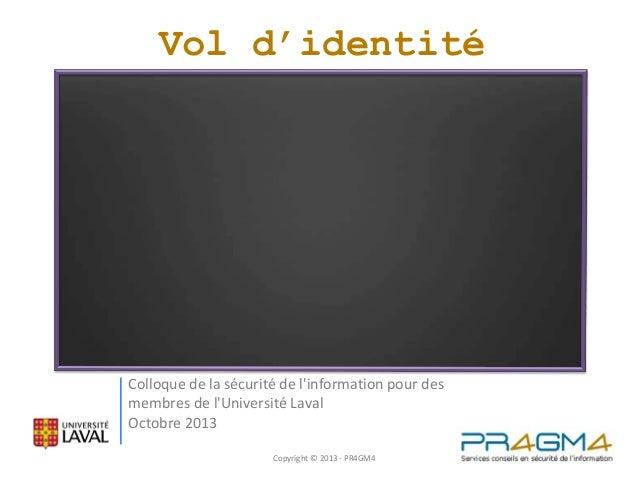 Vol d'identité  Colloque de la sécurité de l'information pour des membres de l'Université Laval Octobre 2013 Copyright © 2...