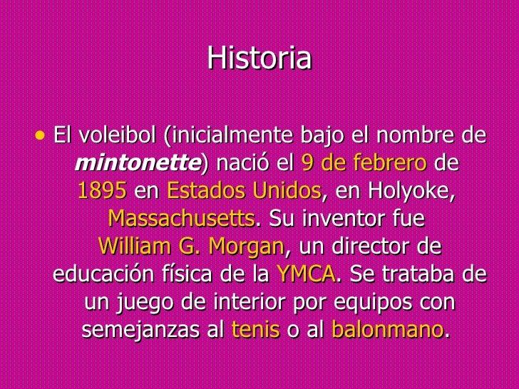 Historia <ul><li>El voleibol (inicialmente bajo el nombre de  mintonette ) nació el  9 de febrero  de  1895  en  Estados U...