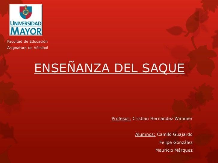 Facultad de EducaciónAsignatura de Vóleibol              ENSEÑANZA DEL SAQUE                         Profesor: Cristian He...