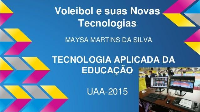 Voleibol e suas Novas Tecnologias MAYSA MARTINS DA SILVA TECNOLOGIA APLICADA DA EDUCAÇÃO UAA-2015